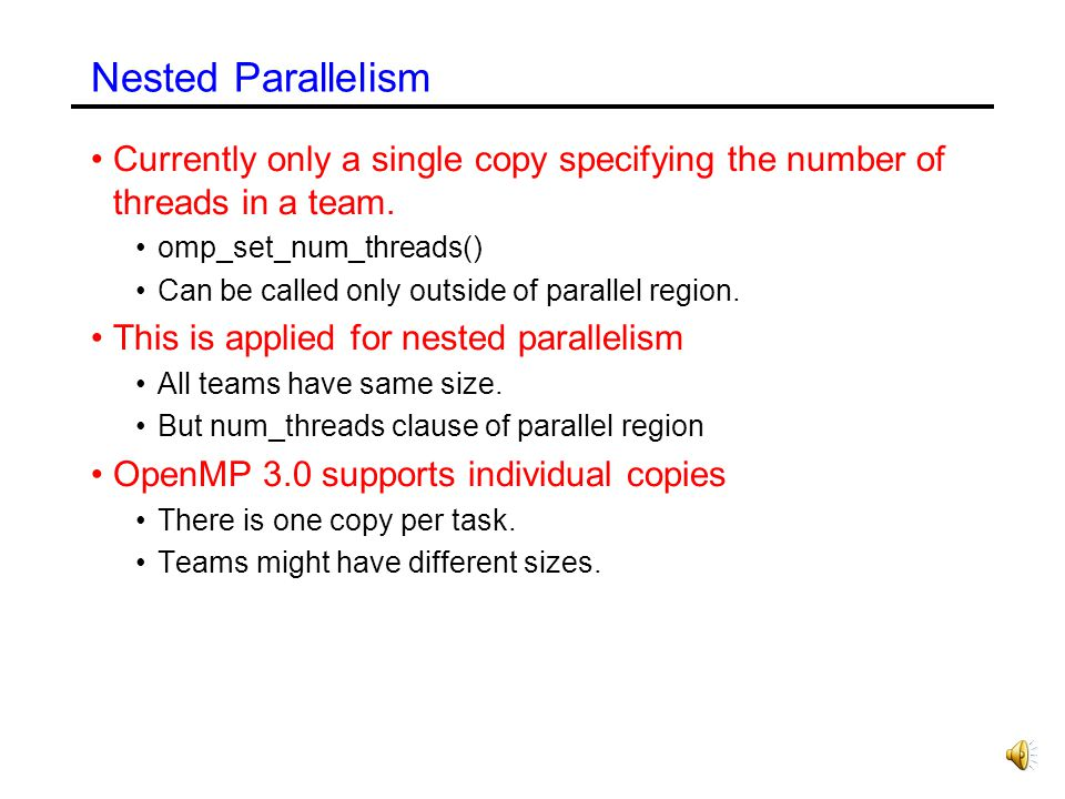 Nested Parallelism Currently only a single copy specifying the number of threads in a team. omp_set_num_threads()
