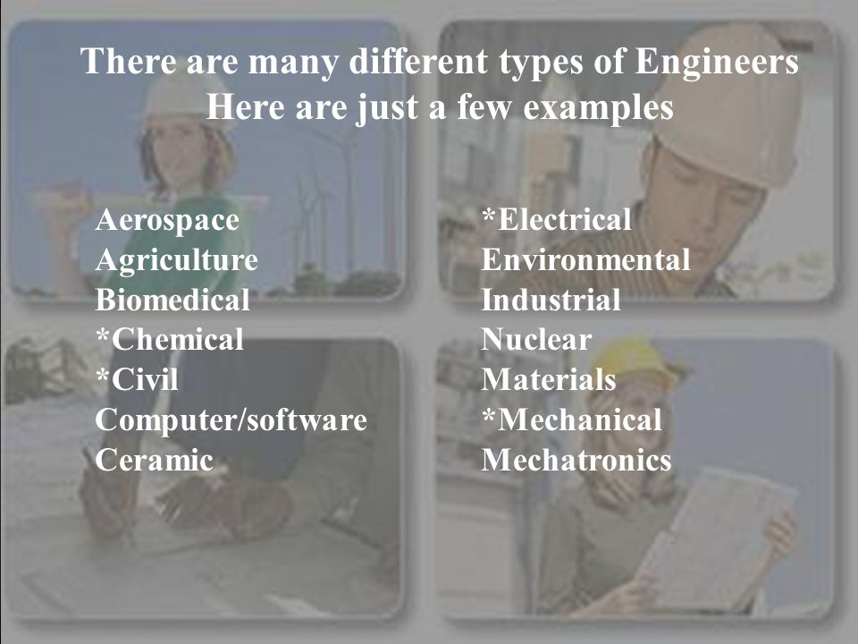 There are many different types of Engineers Here are just a few examples