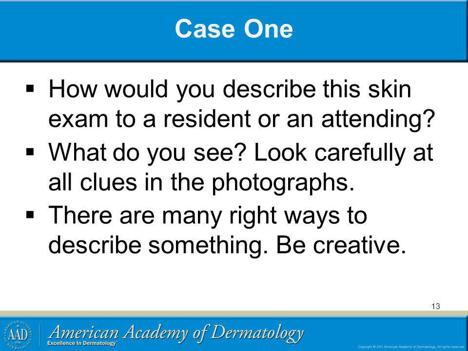 Case One How would you describe this skin exam to a resident or an attending What do you see Look carefully at all clues in the photographs.