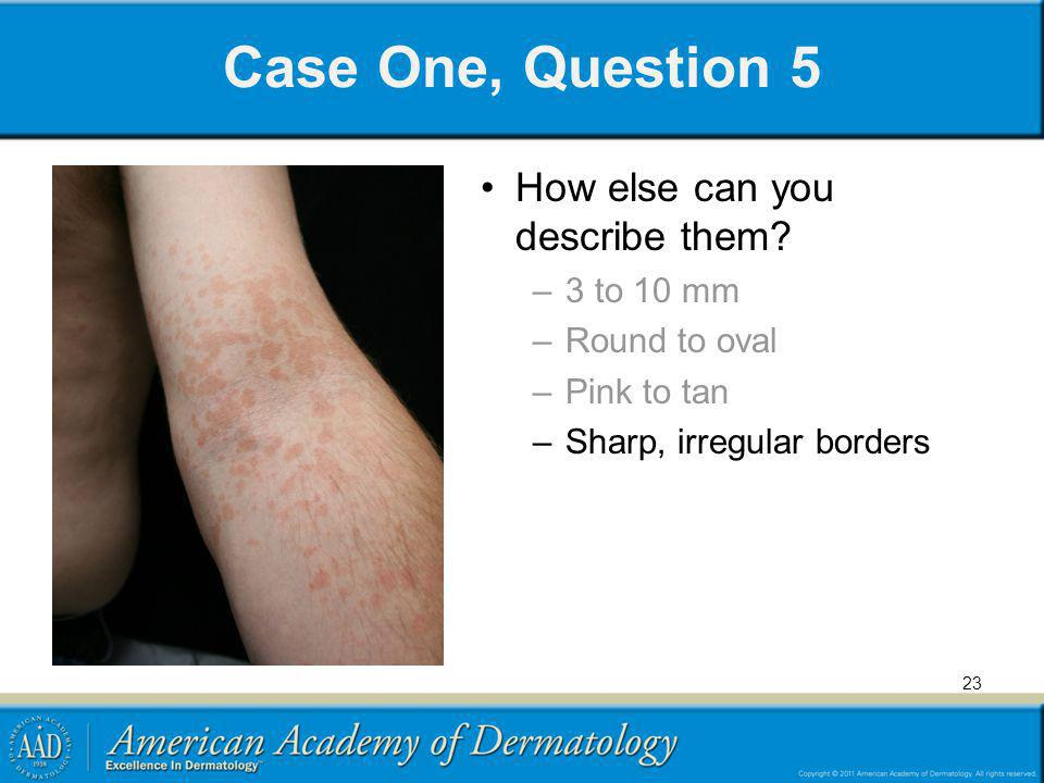 Case One, Question 5 How else can you describe them 3 to 10 mm