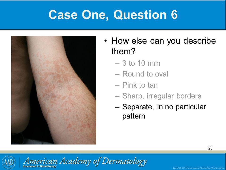 Case One, Question 6 How else can you describe them 3 to 10 mm