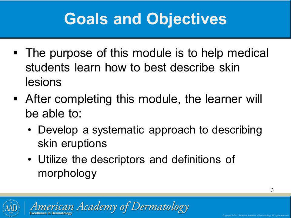 Goals and Objectives The purpose of this module is to help medical students learn how to best describe skin lesions.