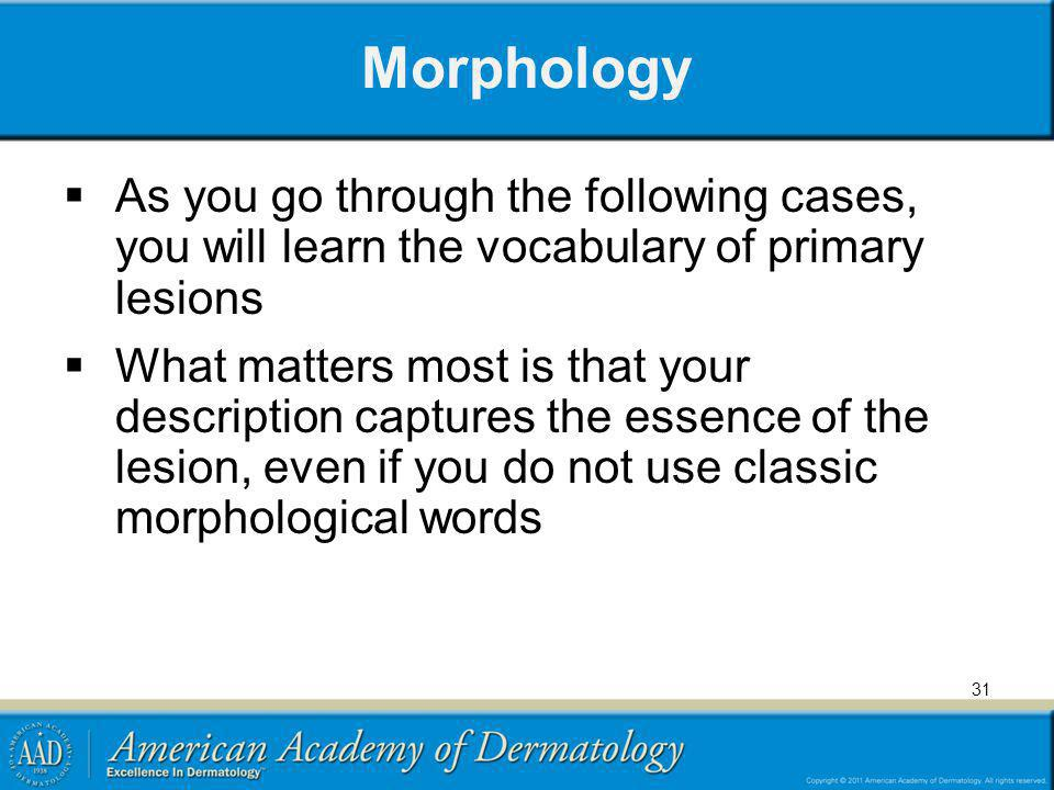 Morphology As you go through the following cases, you will learn the vocabulary of primary lesions.