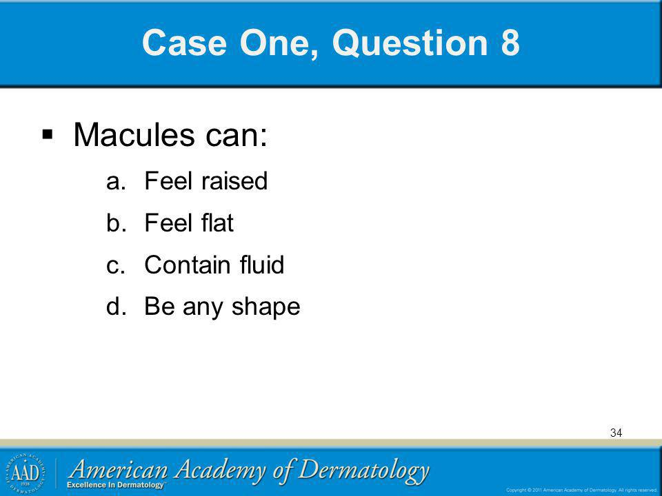 Case One, Question 8 Macules can: Feel raised Feel flat Contain fluid