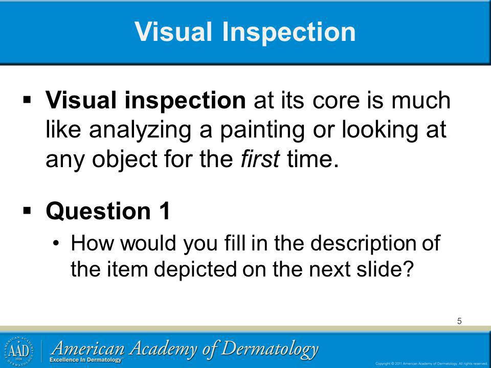 Visual Inspection Visual inspection at its core is much like analyzing a painting or looking at any object for the first time.