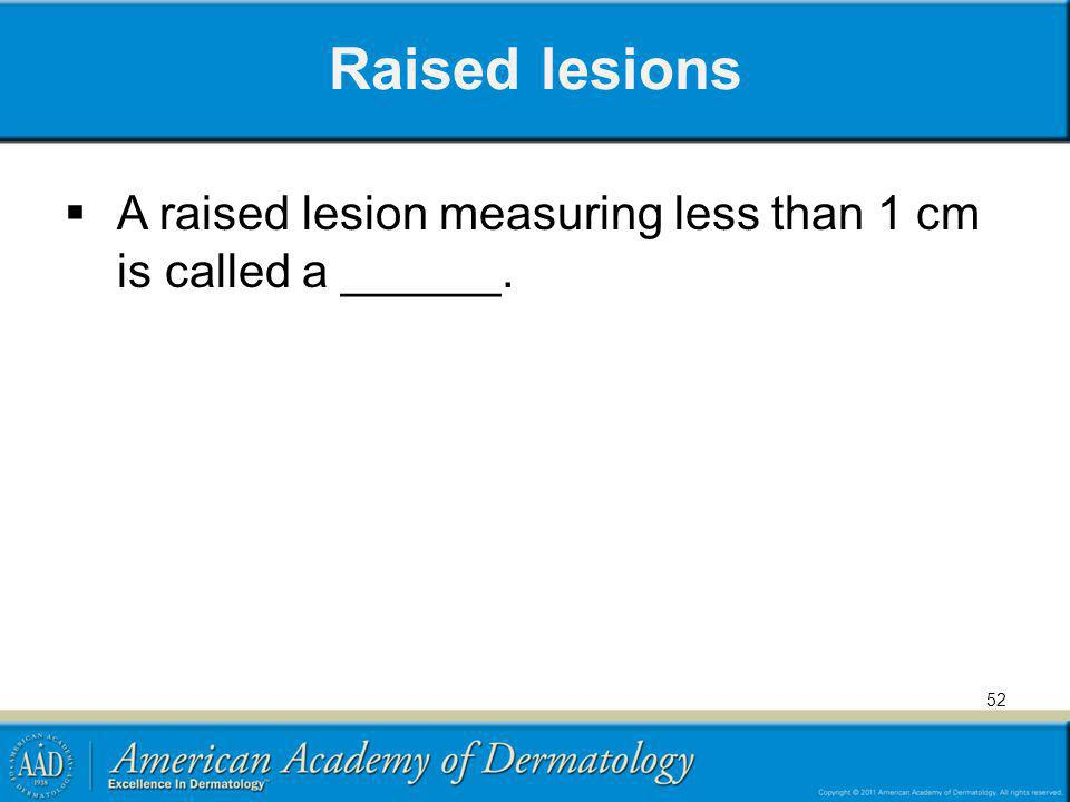 Raised lesions A raised lesion measuring less than 1 cm is called a ______.