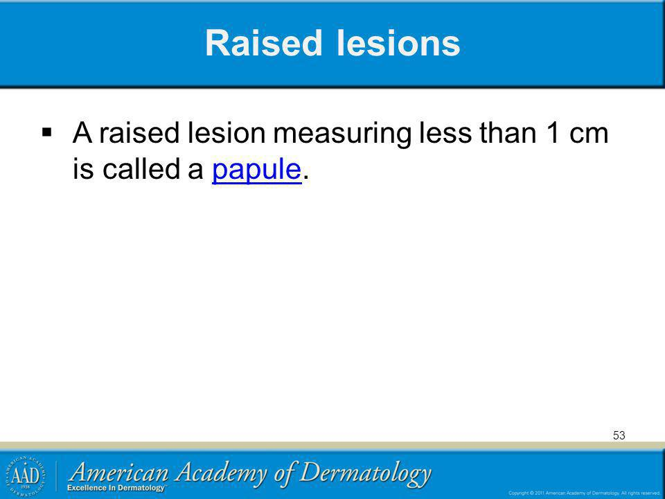 Raised lesions A raised lesion measuring less than 1 cm is called a papule.