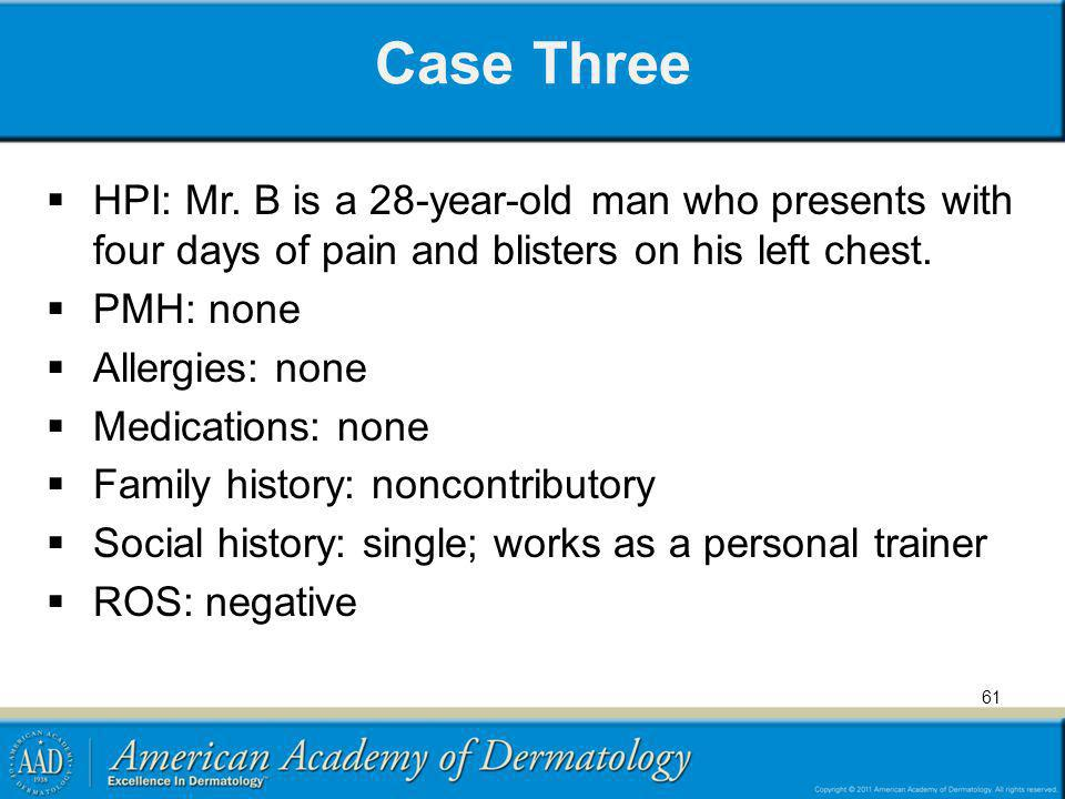 Case Three HPI: Mr. B is a 28-year-old man who presents with four days of pain and blisters on his left chest.