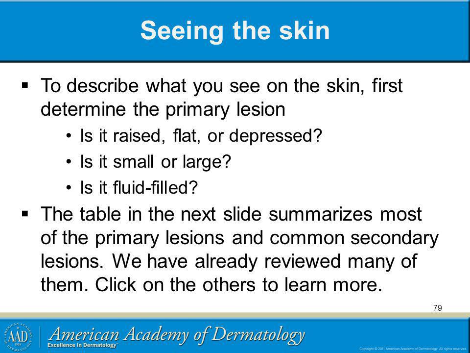 Seeing the skin To describe what you see on the skin, first determine the primary lesion. Is it raised, flat, or depressed
