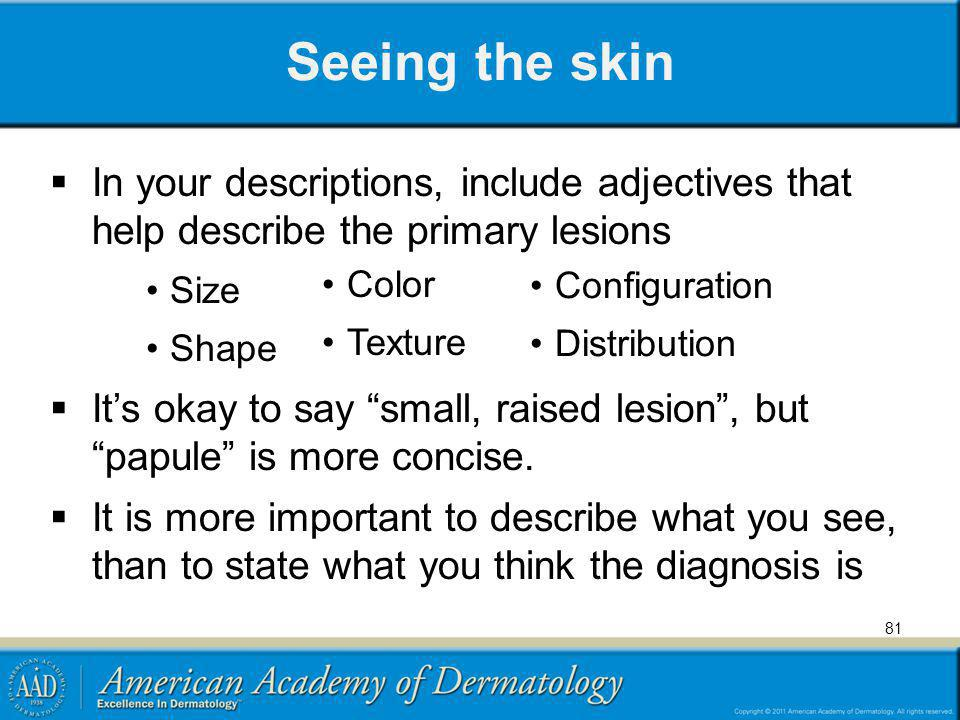 Seeing the skin In your descriptions, include adjectives that help describe the primary lesions. Size.