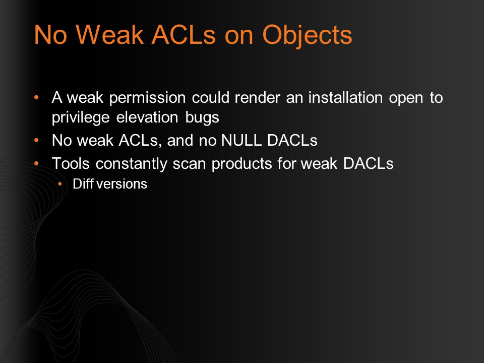 No Weak ACLs on Objects A weak permission could render an installation open to privilege elevation bugs.