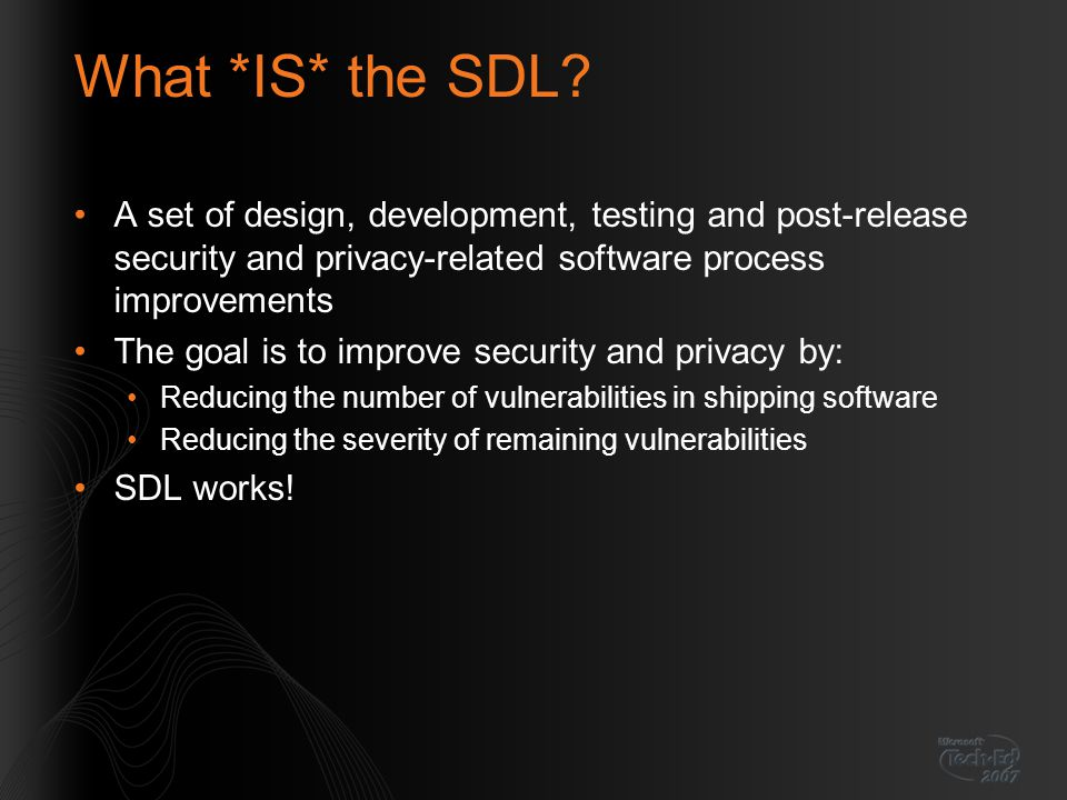 What *IS* the SDL A set of design, development, testing and post-release security and privacy-related software process improvements.