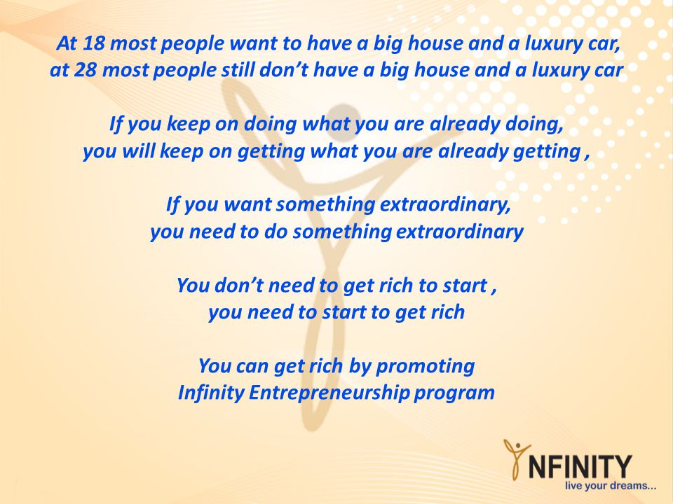 At 18 most people want to have a big house and a luxury car, at 28 most people still don't have a big house and a luxury car If you keep on doing what you are already doing, you will keep on getting what you are already getting , If you want something extraordinary, you need to do something extraordinary You don't need to get rich to start , you need to start to get rich You can get rich by promoting Infinity Entrepreneurship program