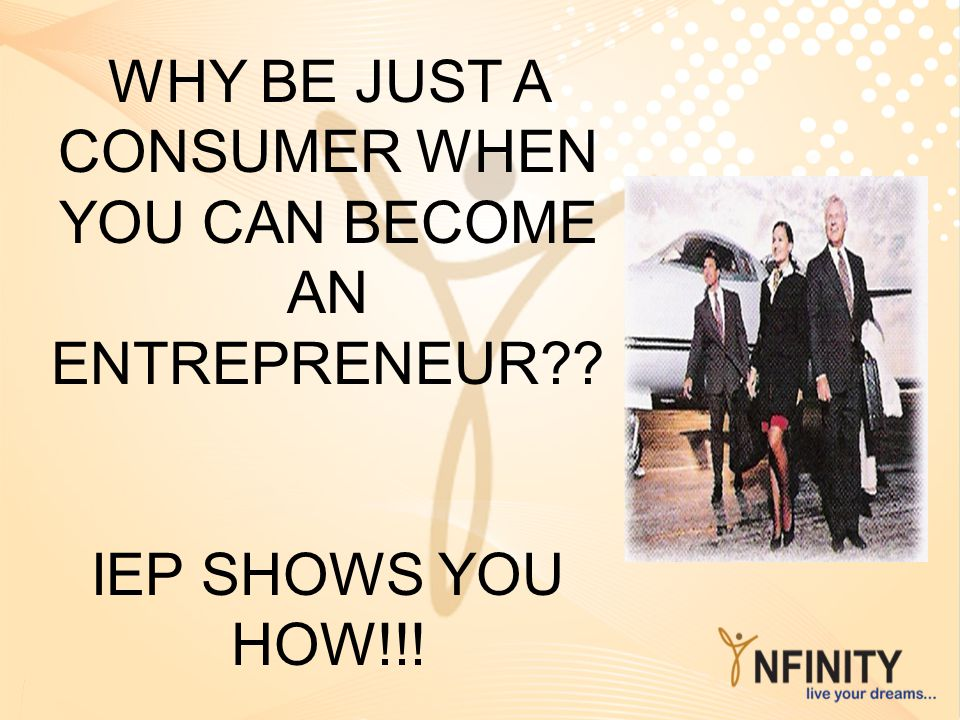 WHY BE JUST A CONSUMER WHEN YOU CAN BECOME AN ENTREPRENEUR