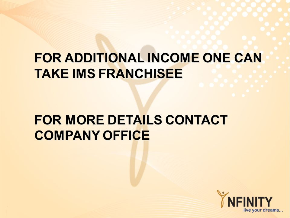 FOR ADDITIONAL INCOME ONE CAN TAKE IMS FRANCHISEE