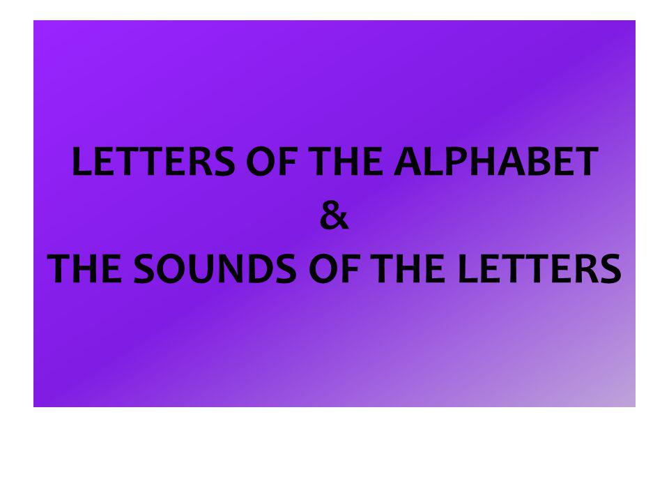 LETTERS OF THE ALPHABET & THE SOUNDS OF THE LETTERS
