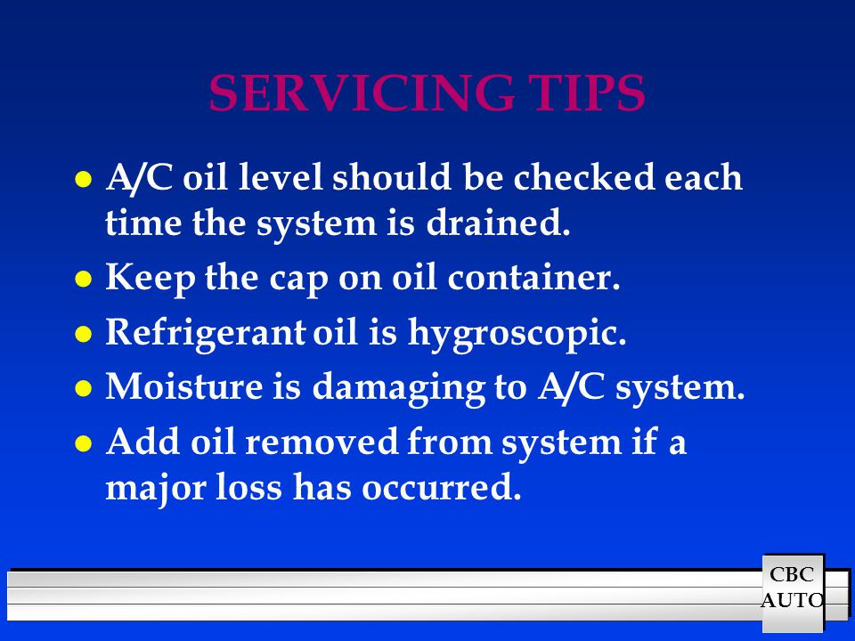 SERVICING TIPS A/C oil level should be checked each time the system is drained. Keep the cap on oil container.