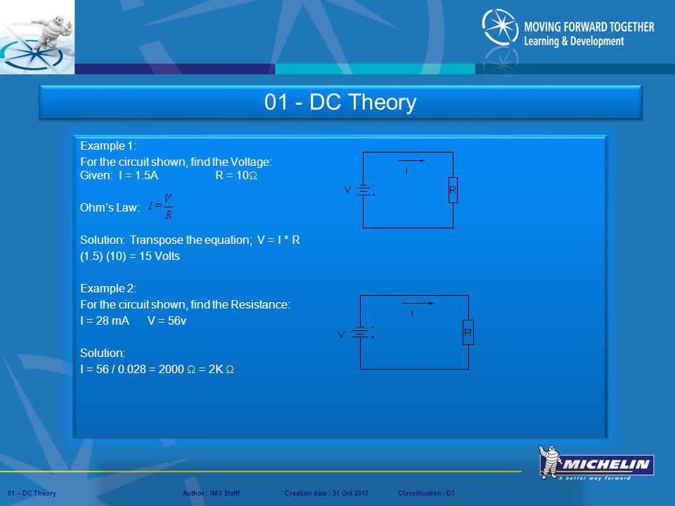 01 - DC Theory Example 1: For the circuit shown, find the Voltage: Given: I = 1.5A R = 10 Ohm's Law: