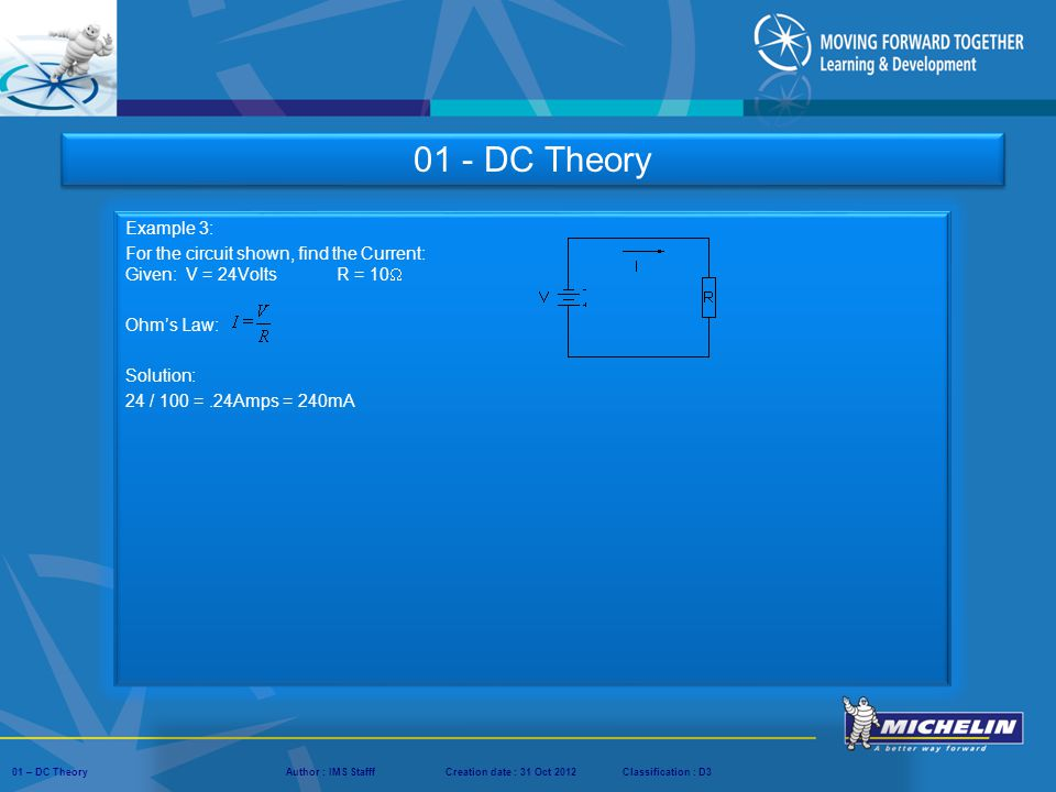 01 - DC Theory Example 3: For the circuit shown, find the Current: Given: V = 24Volts R = 10 Ohm's Law:
