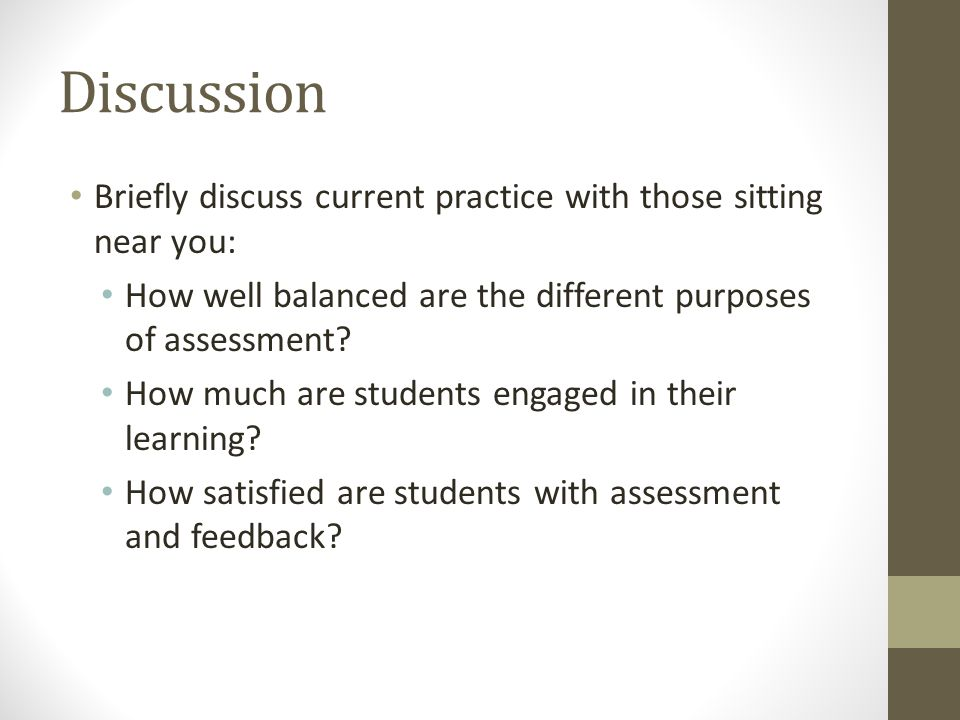 Discussion Briefly discuss current practice with those sitting near you: How well balanced are the different purposes of assessment