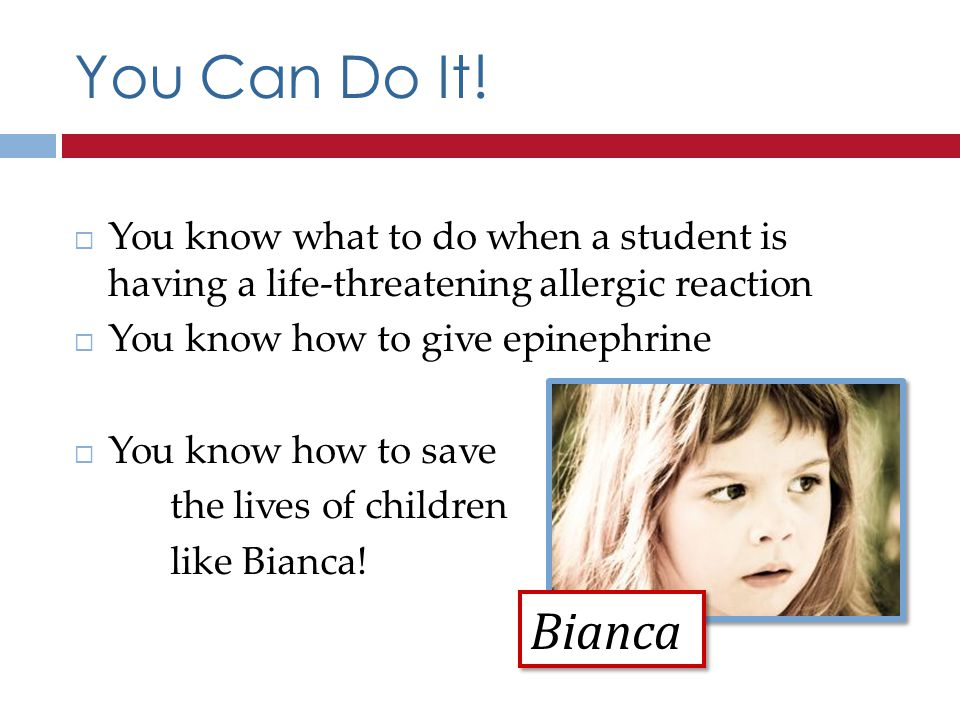 You Can Do It! You know what to do when a student is having a life-threatening allergic reaction. You know how to give epinephrine.