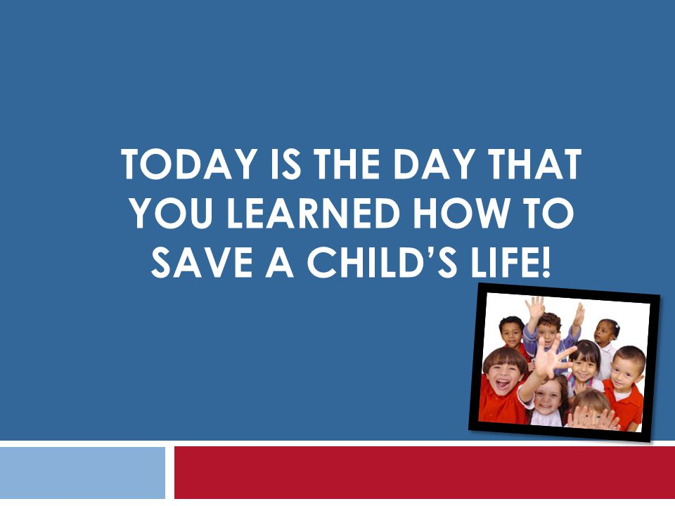 Today is the day that you learned how to save a child's life!