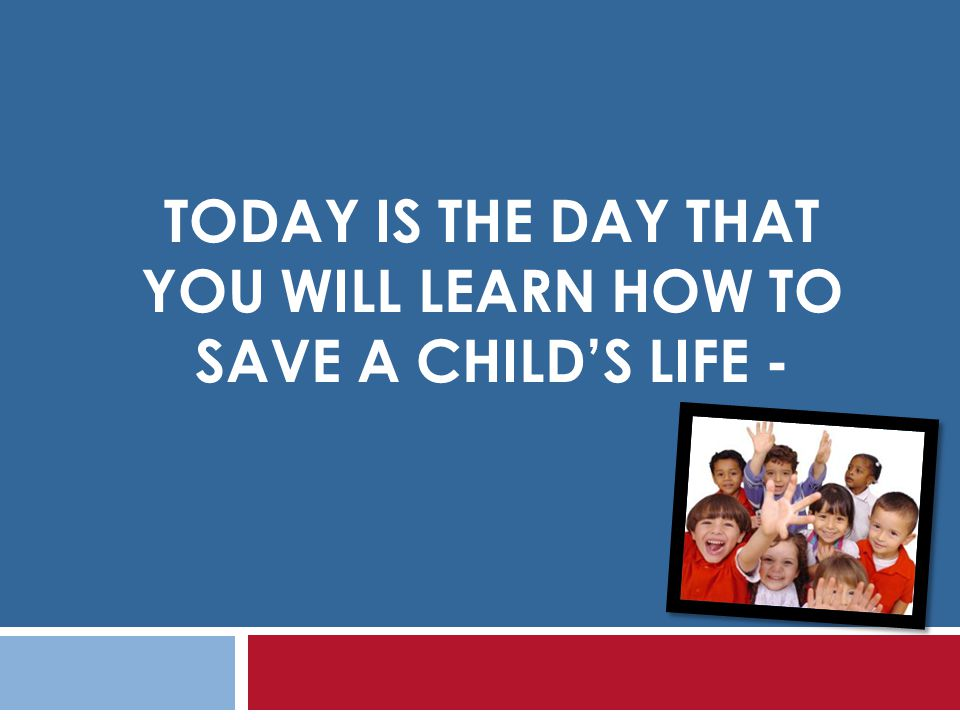 Today is the day that you will learn how TO save a child's life -