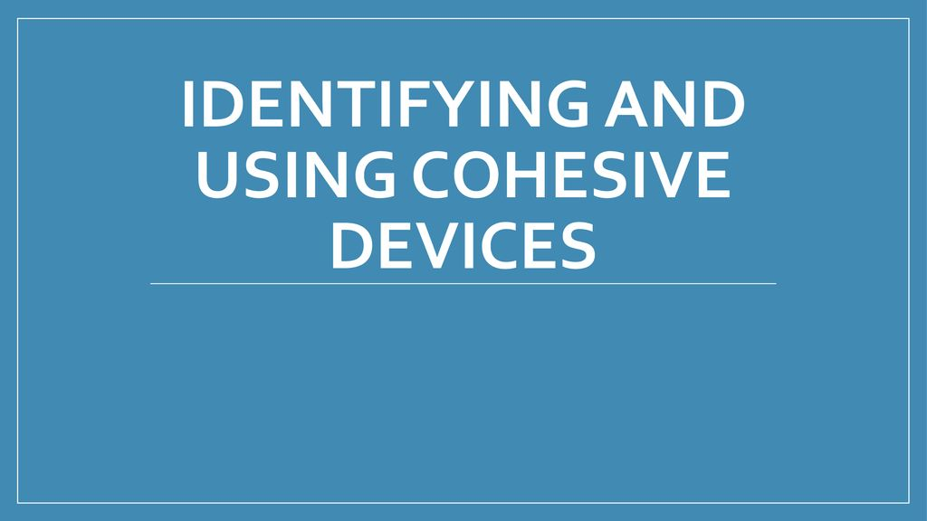 IDENTIFYING AND USING COHESIVE DEVICES