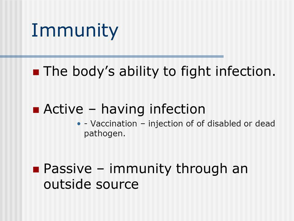 Immunity The body's ability to fight infection.