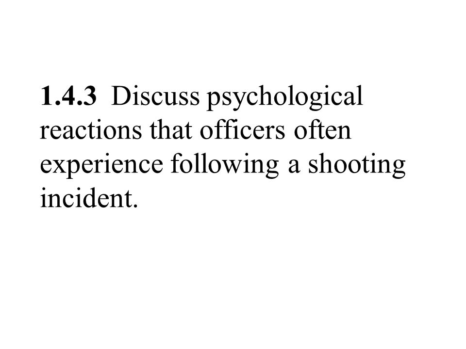 1.4.3 Discuss psychological reactions that officers often experience following a shooting incident.