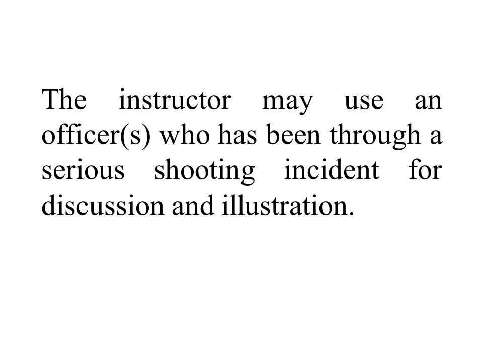 The instructor may use an officer(s) who has been through a serious shooting incident for discussion and illustration.