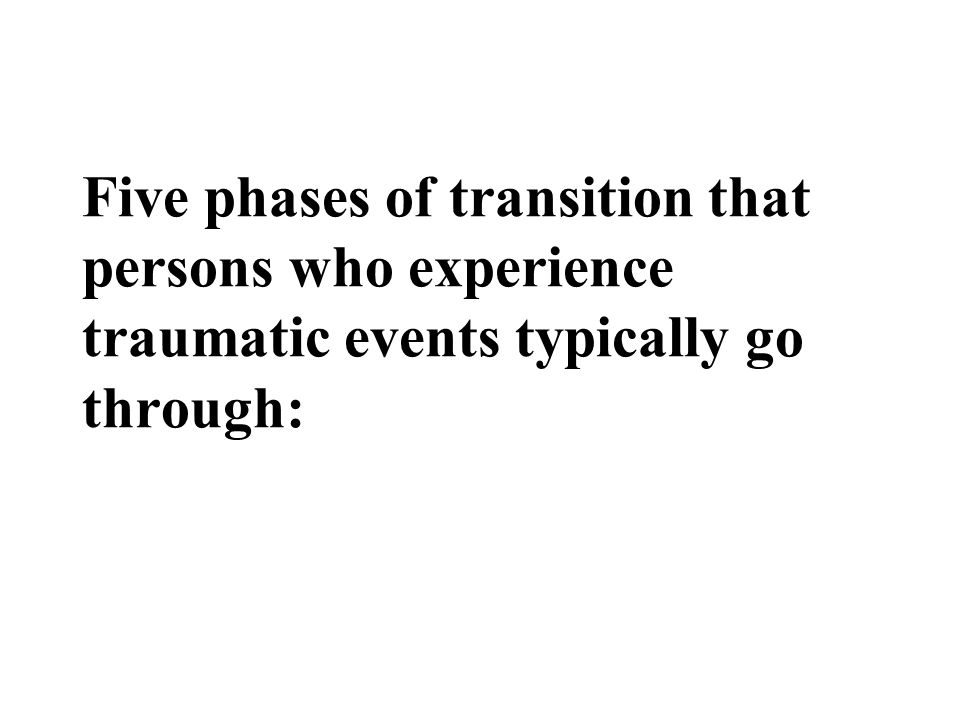 Five phases of transition that persons who experience traumatic events typically go through: