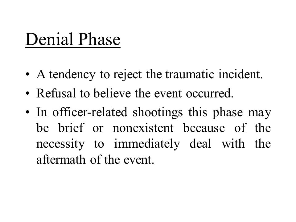 Denial Phase A tendency to reject the traumatic incident.