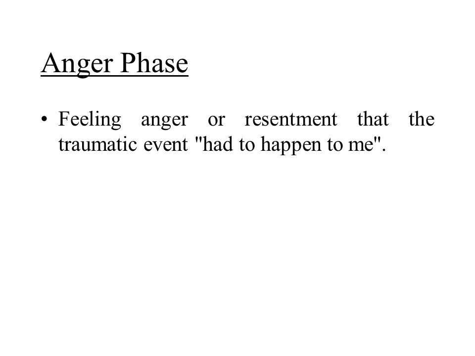 Anger Phase Feeling anger or resentment that the traumatic event had to happen to me .