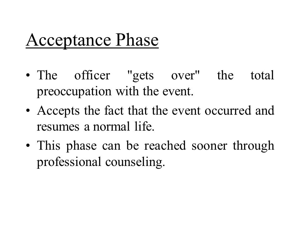 Acceptance Phase The officer gets over the total preoccupation with the event. Accepts the fact that the event occurred and resumes a normal life.