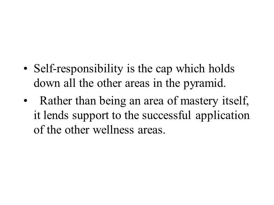 Self-responsibility is the cap which holds down all the other areas in the pyramid.