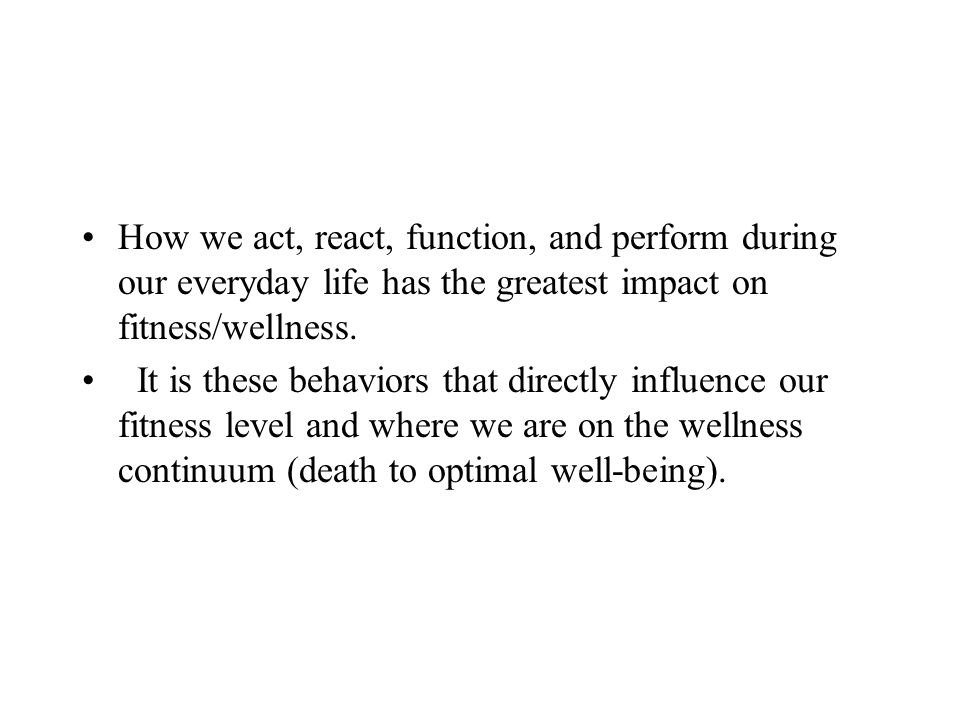 How we act, react, function, and perform during our everyday life has the greatest impact on fitness/wellness.