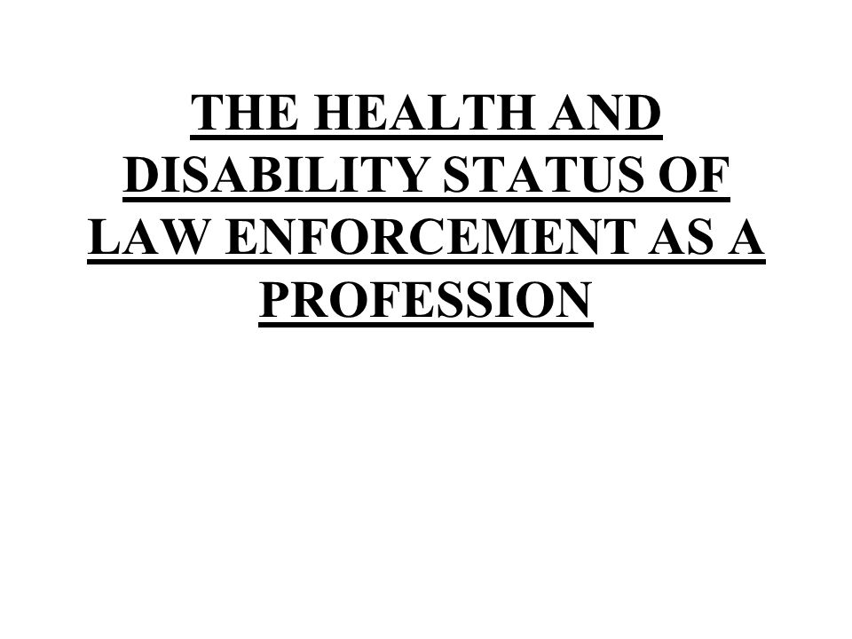 THE HEALTH AND DISABILITY STATUS OF LAW ENFORCEMENT AS A PROFESSION