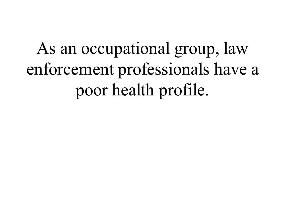 As an occupational group, law enforcement professionals have a poor health profile.