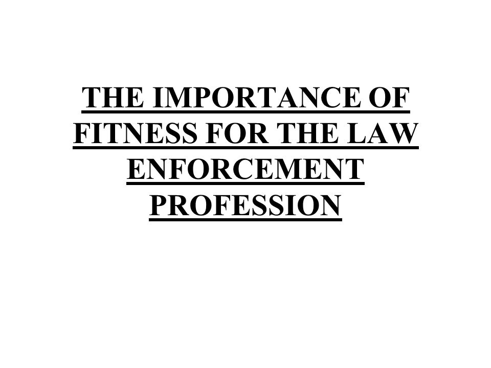 THE IMPORTANCE OF FITNESS FOR THE LAW ENFORCEMENT PROFESSION