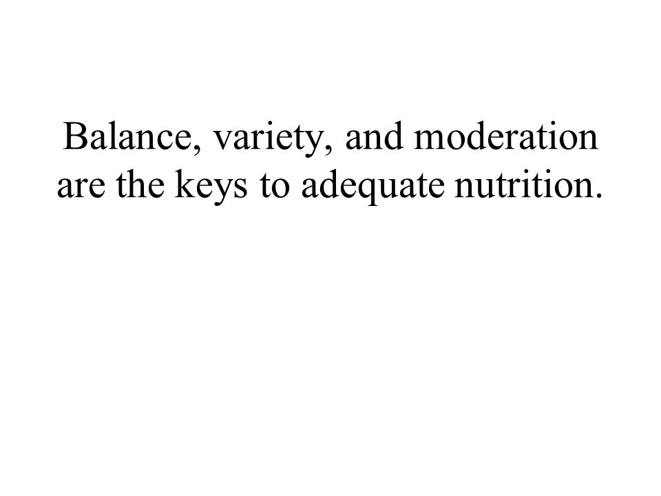 Balance, variety, and moderation are the keys to adequate nutrition.