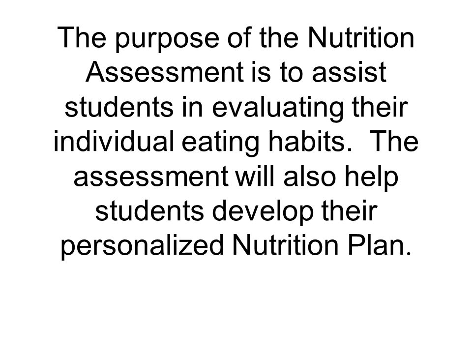 The purpose of the Nutrition Assessment is to assist students in evaluating their individual eating habits.