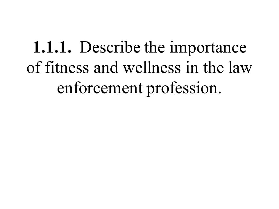 1.1.1. Describe the importance of fitness and wellness in the law enforcement profession.