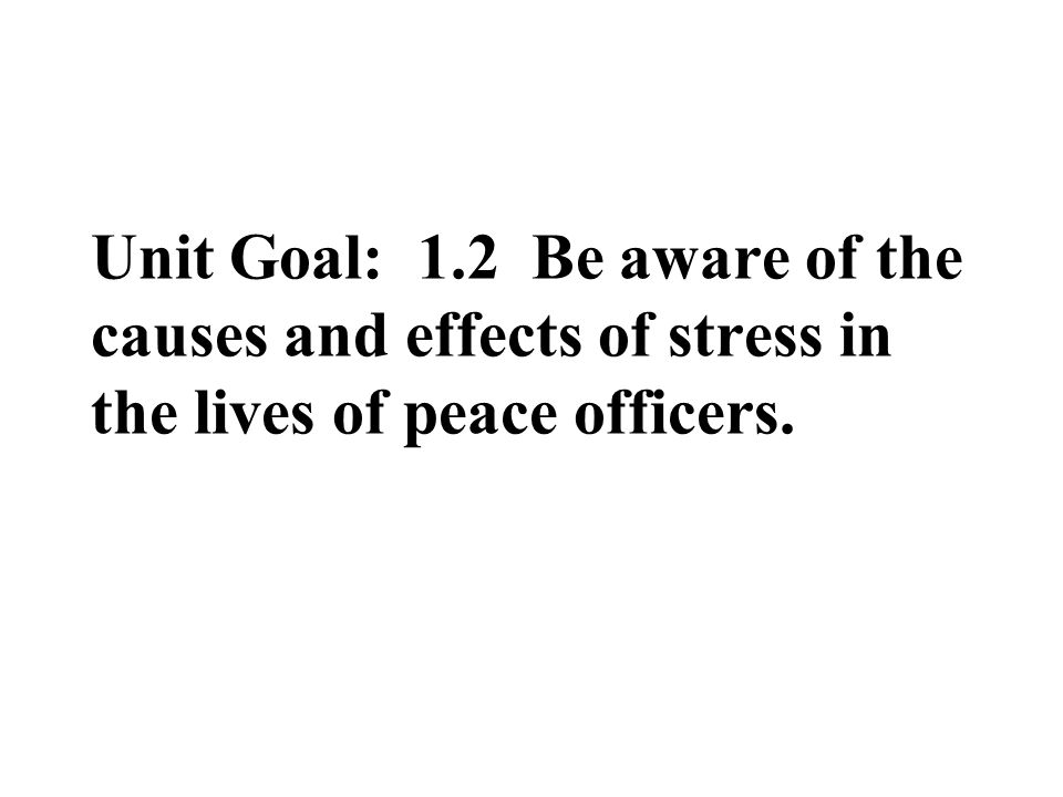 Unit Goal: 1.2 Be aware of the causes and effects of stress in the lives of peace officers.