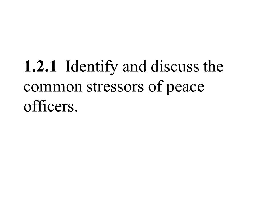 1.2.1 Identify and discuss the common stressors of peace officers.