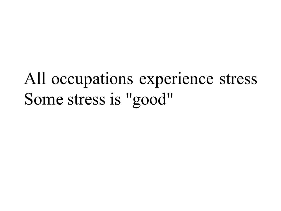 All occupations experience stress Some stress is good