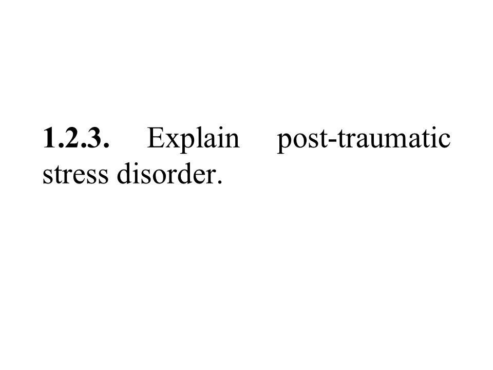 1.2.3. Explain post-traumatic stress disorder.