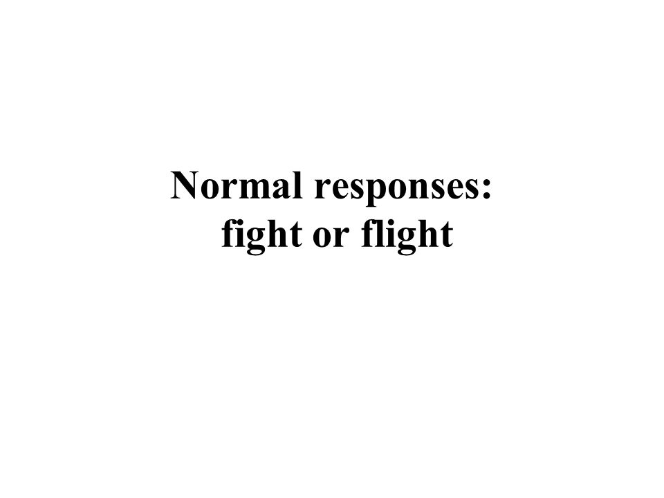 Normal responses: fight or flight