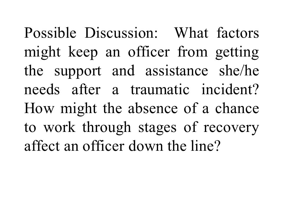 Possible Discussion: What factors might keep an officer from getting the support and assistance she/he needs after a traumatic incident.