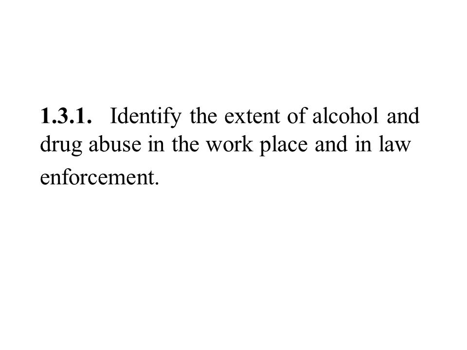 1.3.1. Identify the extent of alcohol and drug abuse in the work place and in law enforcement.